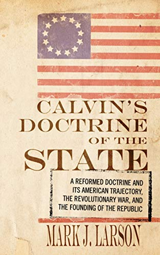 9781606080733: Calvin's Doctrine of the State: A Reformed Doctrine and Its American Trajectory, The Revolutionary War, and the Founding of the Republic