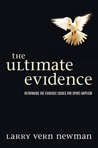 The Ultimate Evidence: Rethinking the Evidence Issues for Spirit-baptism: Newman, Larry Vern