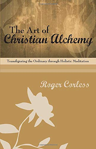 9781606081044: The Art of Christian Alchemy: Transfiguring the Ordinary through Holistic Meditation