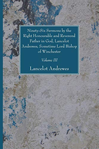 Ninety-Six Sermons by the Right Honourable and Reverend Father in God, Lancelot Andrewes, Sometime ...