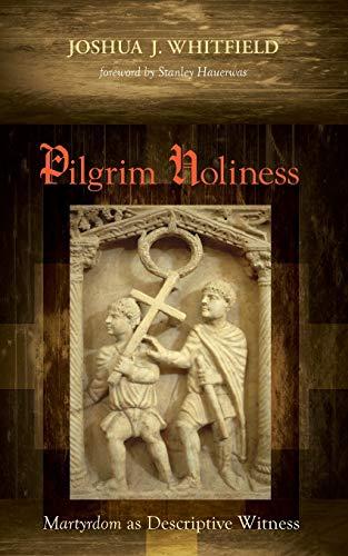 Pilgrim Holiness: Martyrdom as Descriptive Witness: Joshua J. Whitfield;