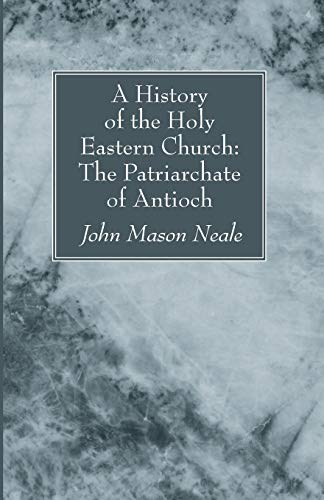 A History of the Holy Eastern Church: The Patriarchate of Antioch:: John Mason Neale