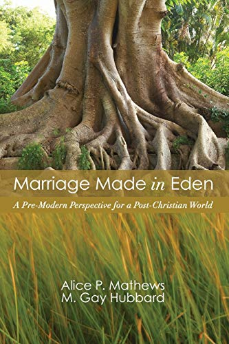 Marriage Made in Eden: A Pre-Modern Perspective for a Post-Christian World: Mathews, Alice P.