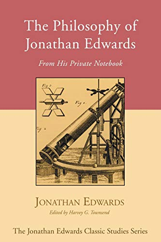 The Philosophy of Jonathan Edwards: From His Private Notebook: Edwards, Jonathan