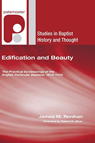9781606084816: Edification and Beauty: The Practical Ecclesiology of the English Particular Baptists, 16751705 (Studies in Baptist History and Thought)