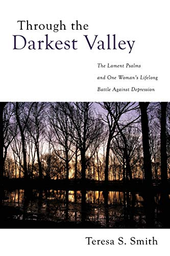 Through the Darkest Valley: The Lament Psalms and One Woman's Lifelong Battle Against ...