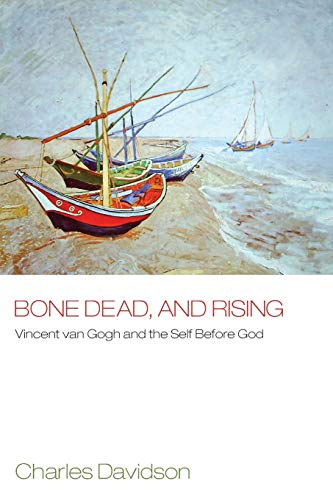 Bone Dead, and Rising: Vincent Van Gogh and the Self before God: Davidson, Charles