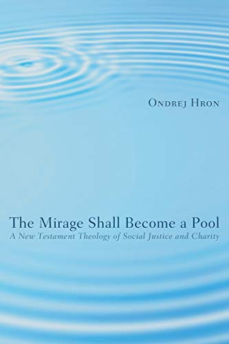 The Mirage Shall Become a Pool: A New Testament Theology of Social Justice and Charity: Hron, ...