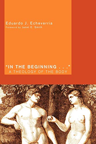 In the Beginning . . .: A Theology of the Body: Echeverria, Eduardo J.