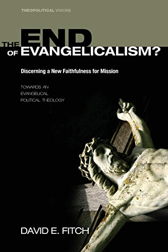 9781606086841: The End of Evangelicalism? Discerning a New Faithfulness for Mission: Towards an Evangelical Political Theology (Theopolitical Visions)