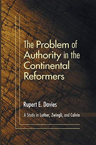 The Problem of Authority in the Continental Reformers: A Study in Luther, Zwingli, and Calvin: ...