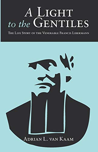 A Light to the Gentiles: The Life Story of the Venerable Francis Libermann: van Kaam, Adrian L.