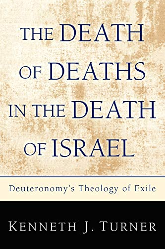 The Death of Deaths in the Death of Israel: Deuteronomy's Theology of Exile: Kenneth J. Turner