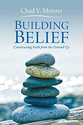 Building Belief: Constructing Faith from the Ground Up: Meister, Chad V.