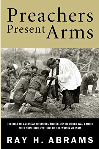 Preachers Present Arms: The Role of the American Churches and Clergy in World War I and II with ...