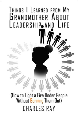 Things I Learned from My Grandmother About Leadership and Life: (How to Light a Fire Under People Without Burning Them Out) (9781606105634) by Charles Ray