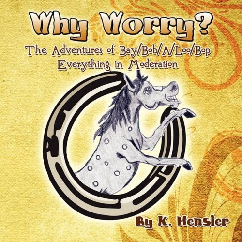 Why Worry?: The Adventures of BayBobALooBop Everything in Moderation: K. Hensler