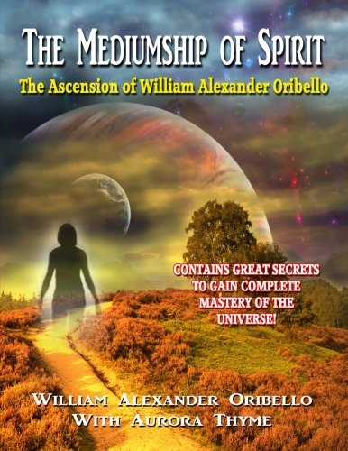 The Mediumship Of Spirit: The Ascension of William Alexander Oribello: William Alexander Oribello