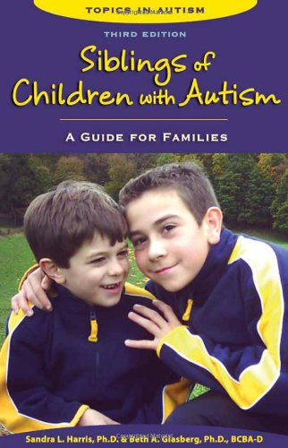 Siblings of Children With Autism: A Guide for Families (Topics in Autism): Sandra L. Harris; Beth A...