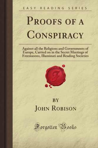 Proofs of a Conspiracy: Against all the Religions and Governments of Europe, Carried on in the ...