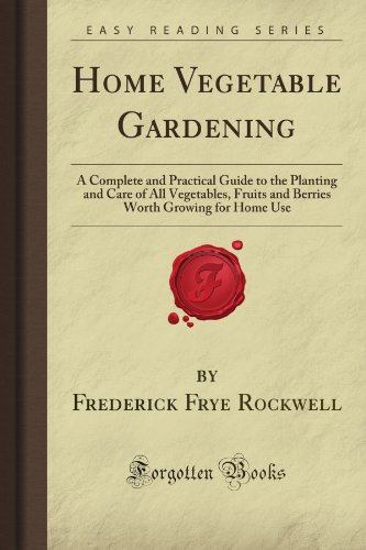 9781606209998: Home Vegetable Gardening: A Complete and Practical Guide to the Planting and Care of All Vegetables, Fruits and Berries Worth Growing for Home Use (Forgotten Books)