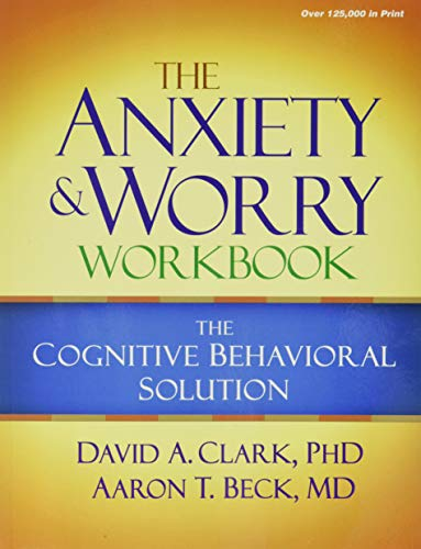 The Anxiety and Worry Workbook: The Cognitive Behavioral Solution: Clark, David A.; Beck, Aaron T.