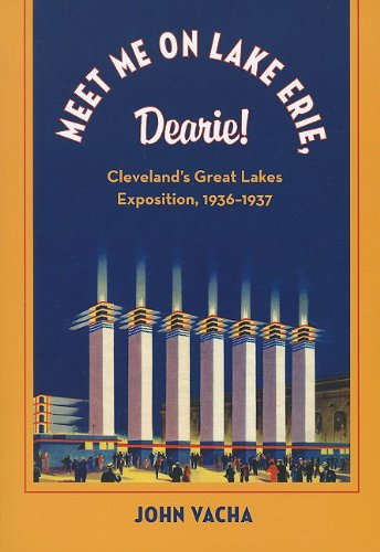 MEET ME ON LAKE ERIE, DEARIE : Cleveland's Great Lakes Exposition 1936-1937 (Cleveland Theater Se...