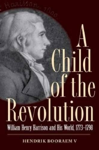 A Child of the Revolution: William Henry Harrison and His World: HENDRIK, BOORAEM V.