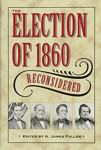 The Election of 1860 Reconsidered (Civil War in the North): A. James Fuller