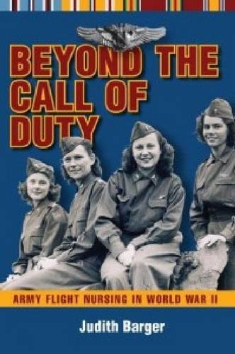 Beyond the Call of Duty: Army Flight Nursing in World War II: Barger, Judith