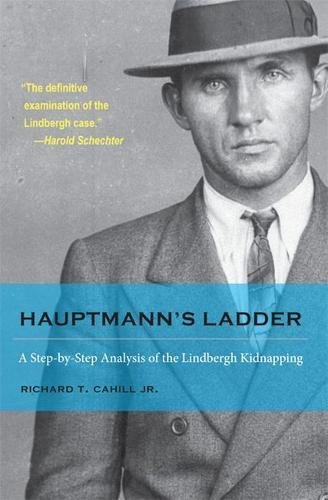 Hauptmann's Ladder: A Step-by-Step Analysis of the Lindbergh Kidnapping (True Crime History (...