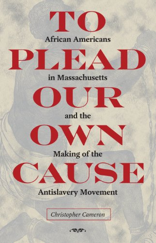 To Plead Our Own Cause: African Americans in Massachusetts and the Making of the Antislavery ...