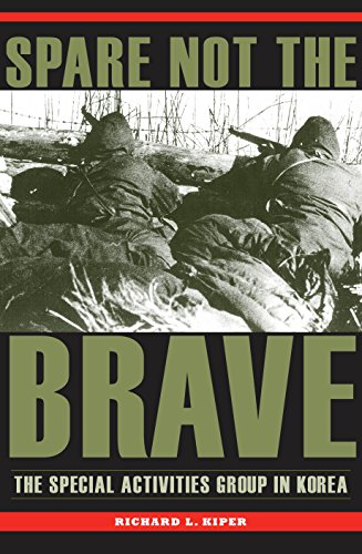Spare Not the Brave: The Special Activities Group in Korea: Richard L. Kiper