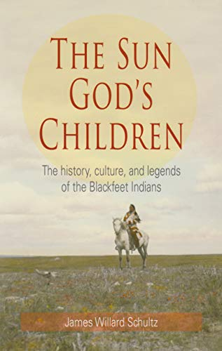 The Sun God s Children: The History, Culture, and Legends of the Blackfeet Indians (Paperback): ...