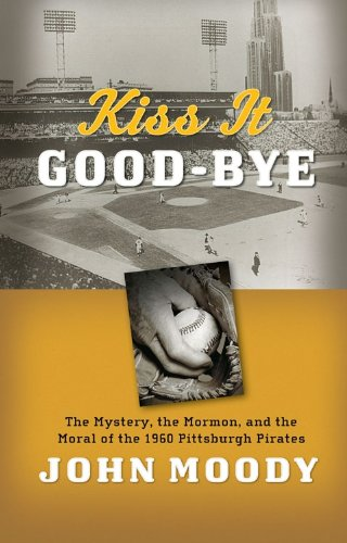 9781606411490: Kiss It Good-Bye: The Mystery, The Mormon, and the Moral of the 1960 Pittsburgh Pirates