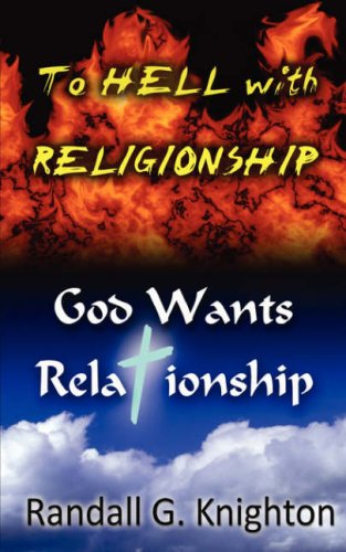To Hell with Religionship--God Wants Relationship: Randall G. Knighton