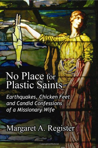 No Place for Plastic Saints: Earthquakes, Chicken Feet, and Candid Confessions of a Missionary Wife