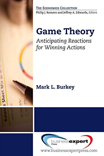 Game Theory: Anticipating Reactions for Winning Actions (Economics): Mark L. Burkey