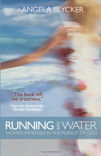 Running into Water: Women Immersed in the Pursuit of God: Blycker, Angela