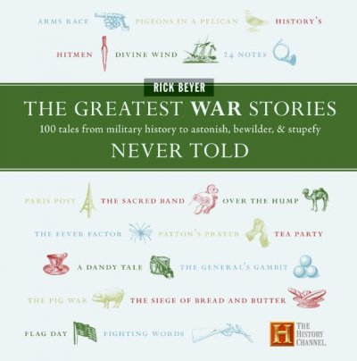 9781606711255: Greatest War Stories Never Told : 100 Tales From Military History To Astonish, Bewilder, And Stupefy