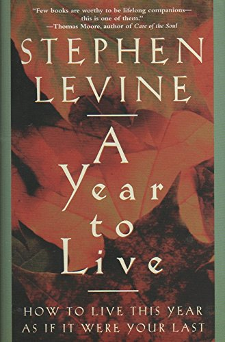 9781606711781: A Year to Live: HOW TO LIVE THIS YEAR AS IF IT WERE YOUR LAST