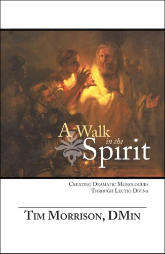 A Walk in the Spirit: Creating Dramatic Monologues Through Lectio Divina: Morrison Dmin, Tim