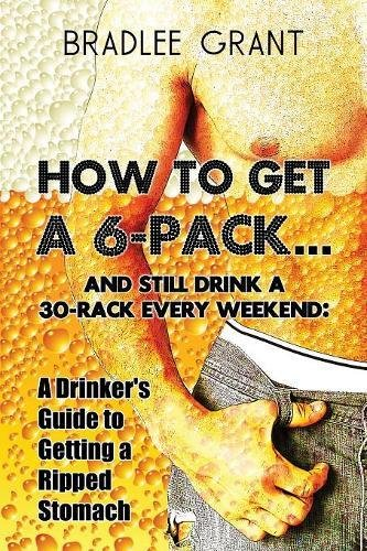 9781606722862: How to Get a 6-Pack and Still Drink a 30-Rack Every Weekend: A Drinker's Guide to Getting a Ripped Stomach
