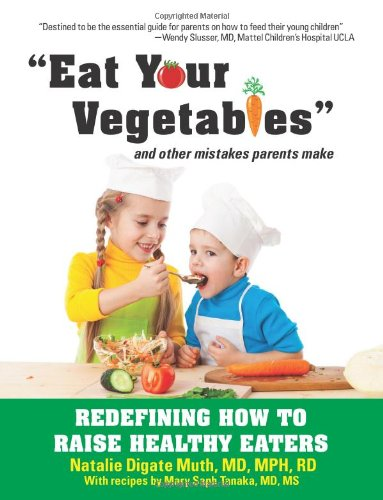 Eat Your Vegetables and Other Mistakes Parents Make: Redefining How to Raise Healthy Eaters: ...