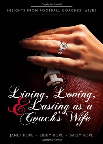 Living, Loving, and Lasting as a Coach s Wife: Insights From Football Coaches Wives: Janet Hope