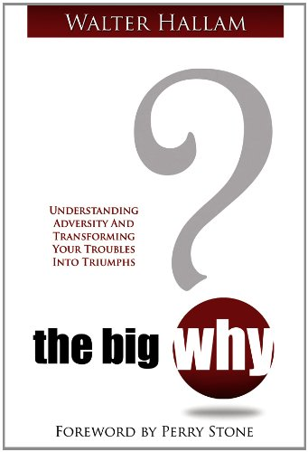 The Big Why?: Understanding Adversity and Transforming: Walter Hallam