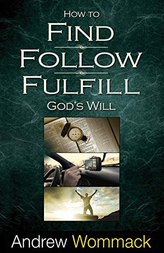 How to Find, Follow, Fulfill: God's Will for Your Life: Wommack, Andrew