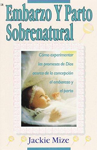 EMBARAZO Y PARTO SOBRENATURAL (Supernatural Childbirth): Cómo experimentar las promesas de ...
