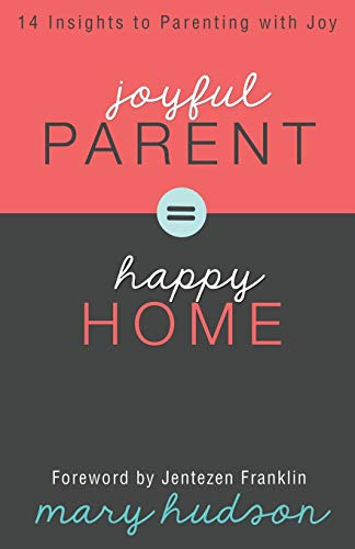 Joyful Parent = Happy Home: 14 Insights to Parenting with Joy: Hudson, Mary
