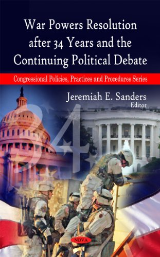 War Powers Resolution After 34 Years and the Continuing Political Debate (Congressional Policies, ...